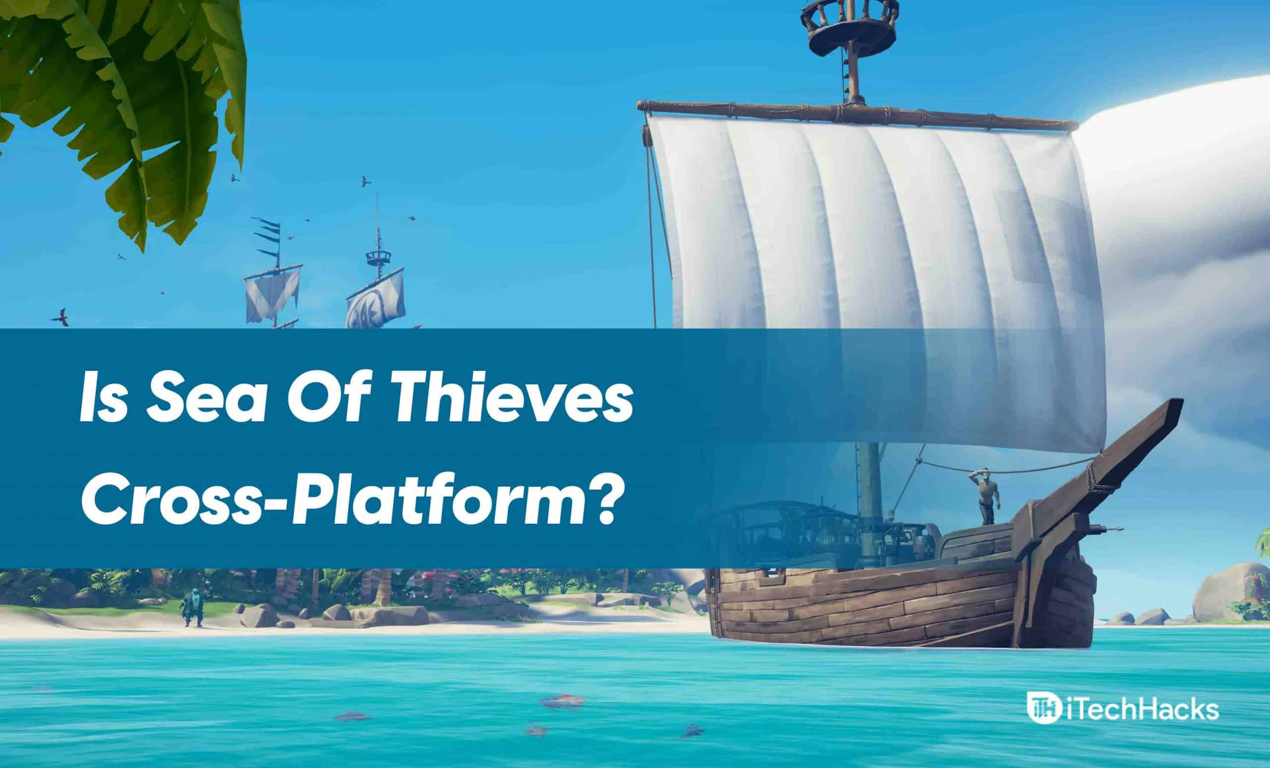 Is Sea Of Thieves Cross-Platform? How to Crossplay Guide